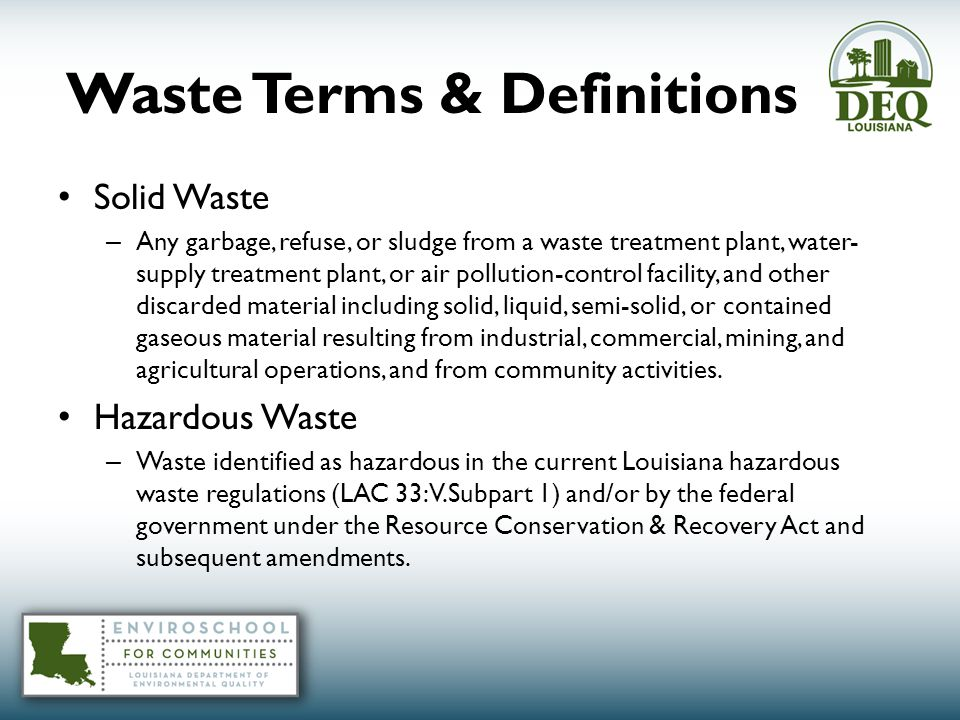 Waste Terms & Definitions Solid Waste – Any garbage, refuse, or sludge from a waste treatment plant, water- supply treatment plant, or air pollution-control facility, and other discarded material including solid, liquid, semi-solid, or contained gaseous material resulting from industrial, commercial, mining, and agricultural operations, and from community activities.