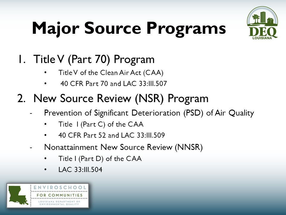 Major Source Programs 1.Title V (Part 70) Program Title V of the Clean Air Act (CAA) 40 CFR Part 70 and LAC 33:III.507 2.New Source Review (NSR) Program - Prevention of Significant Deterioration (PSD) of Air Quality Title I (Part C) of the CAA 40 CFR Part 52 and LAC 33:III.509 - Nonattainment New Source Review (NNSR) Title I (Part D) of the CAA LAC 33:III.504