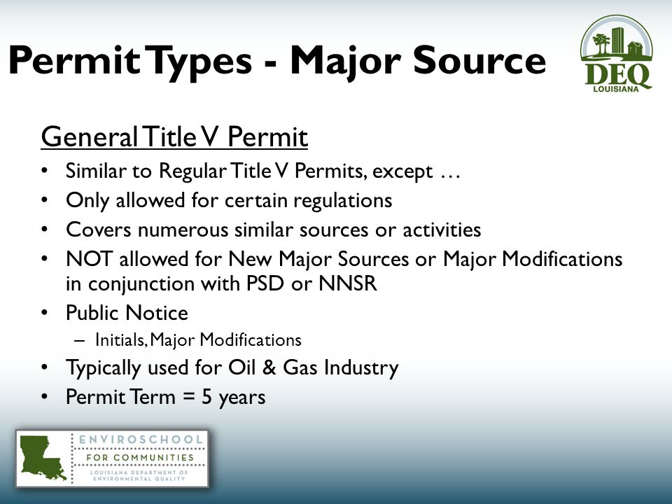 Permit Types - Major Source General Title V Permit Similar to Regular Title V Permits, except … Only allowed for certain regulations Covers numerous similar sources or activities NOT allowed for New Major Sources or Major Modifications in conjunction with PSD or NNSR Public Notice – Initials, Major Modifications Typically used for Oil & Gas Industry Permit Term = 5 years