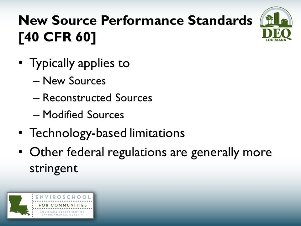 New Source Performance Standards [40 CFR 60] Typically applies to – New Sources – Reconstructed Sources – Modified Sources Technology-based limitations Other federal regulations are generally more stringent