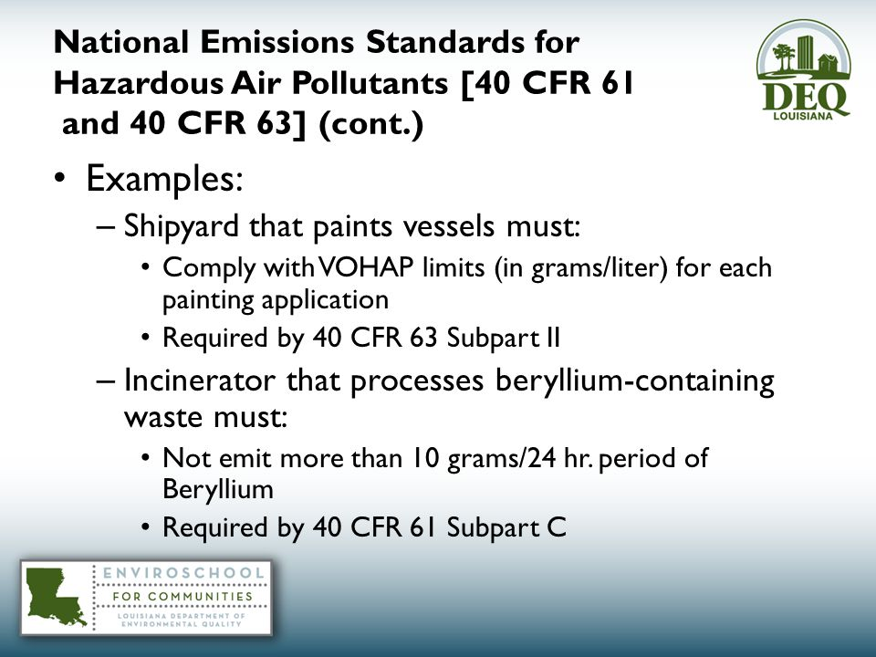 National Emissions Standards for Hazardous Air Pollutants [40 CFR 61 and 40 CFR 63] (cont.) Examples: – Shipyard that paints vessels must: Comply with VOHAP limits (in grams/liter) for each painting application Required by 40 CFR 63 Subpart II – Incinerator that processes beryllium-containing waste must: Not emit more than 10 grams/24 hr.