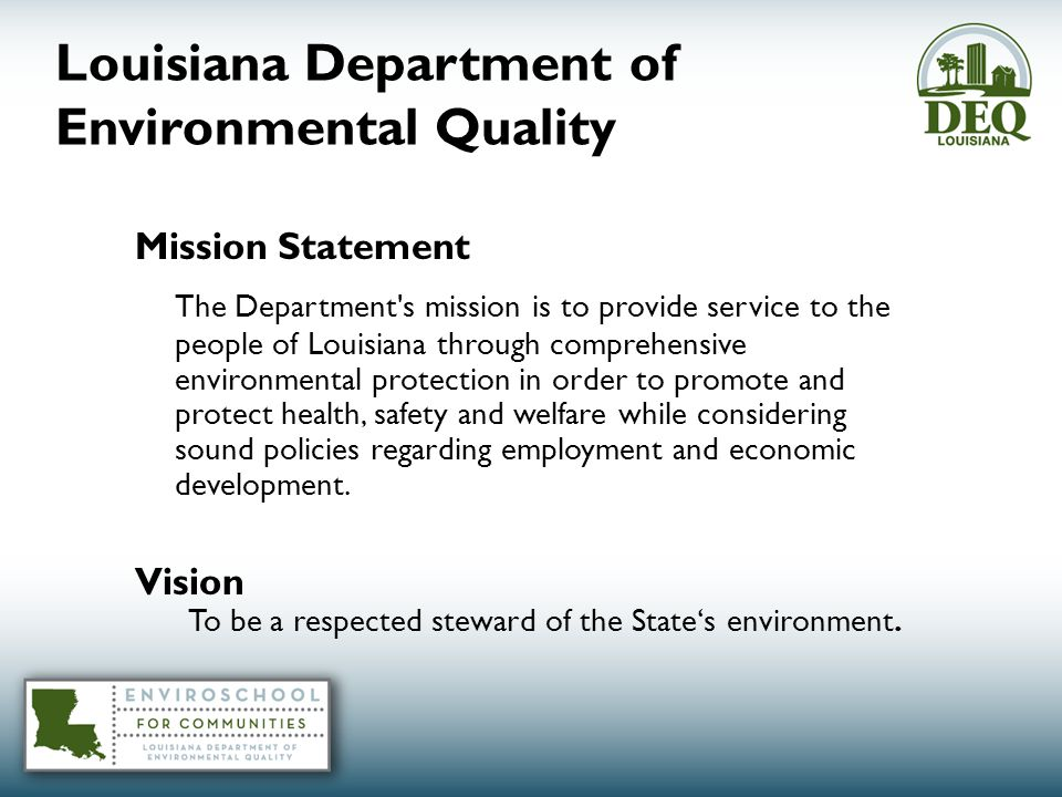 Louisiana Department of Environmental Quality Mission Statement The Department s mission is to provide service to the people of Louisiana through comprehensive environmental protection in order to promote and protect health, safety and welfare while considering sound policies regarding employment and economic development.