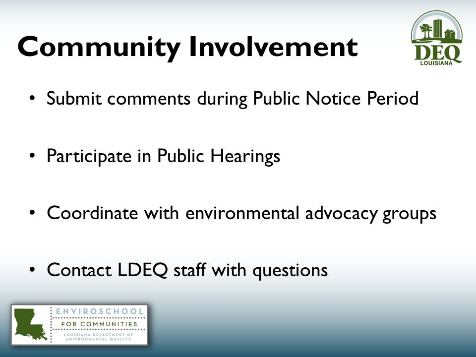 Community Involvement Submit comments during Public Notice Period Participate in Public Hearings Coordinate with environmental advocacy groups Contact LDEQ staff with questions