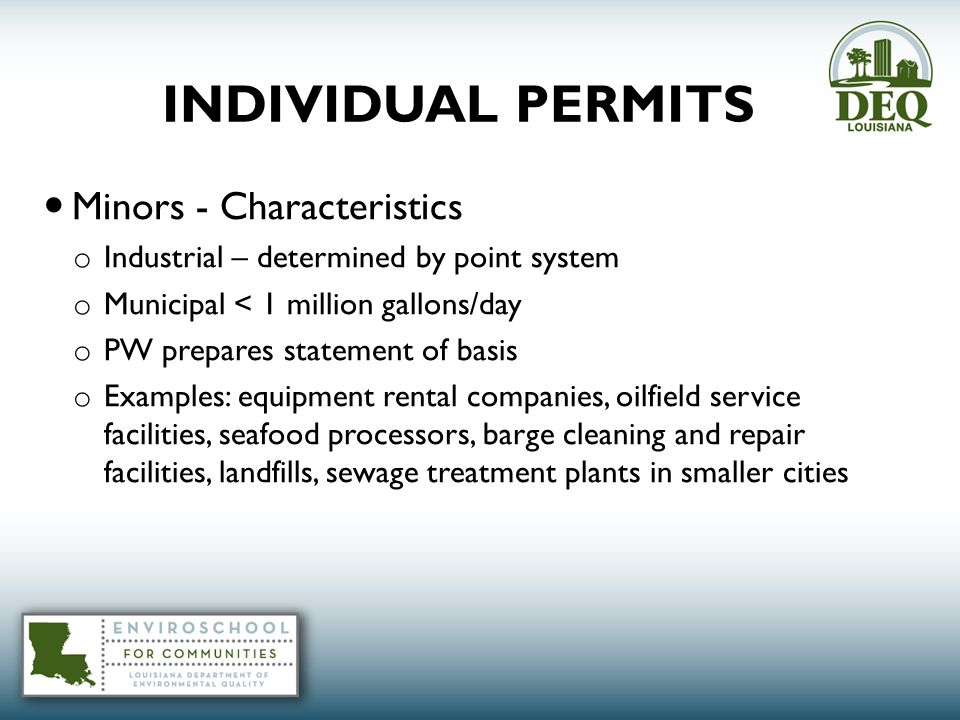 INDIVIDUAL PERMITS Minors - Characteristics o Industrial – determined by point system o Municipal < 1 million gallons/day o PW prepares statement of basis o Examples: equipment rental companies, oilfield service facilities, seafood processors, barge cleaning and repair facilities, landfills, sewage treatment plants in smaller cities