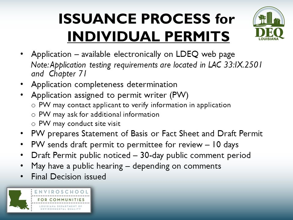 ISSUANCE PROCESS for INDIVIDUAL PERMITS Application – available electronically on LDEQ web page Note: Application testing requirements are located in LAC 33:IX.2501 and Chapter 71 Application completeness determination Application assigned to permit writer (PW) o PW may contact applicant to verify information in application o PW may ask for additional information o PW may conduct site visit PW prepares Statement of Basis or Fact Sheet and Draft Permit PW sends draft permit to permittee for review – 10 days Draft Permit public noticed – 30-day public comment period May have a public hearing – depending on comments Final Decision issued