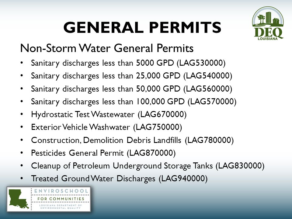 GENERAL PERMITS Non-Storm Water General Permits Sanitary discharges less than 5000 GPD (LAG530000) Sanitary discharges less than 25,000 GPD (LAG540000) Sanitary discharges less than 50,000 GPD (LAG560000) Sanitary discharges less than 100,000 GPD (LAG570000) Hydrostatic Test Wastewater (LAG670000) Exterior Vehicle Washwater (LAG750000) Construction, Demolition Debris Landfills (LAG780000) Pesticides General Permit (LAG870000) Cleanup of Petroleum Underground Storage Tanks (LAG830000) Treated Ground Water Discharges (LAG940000)