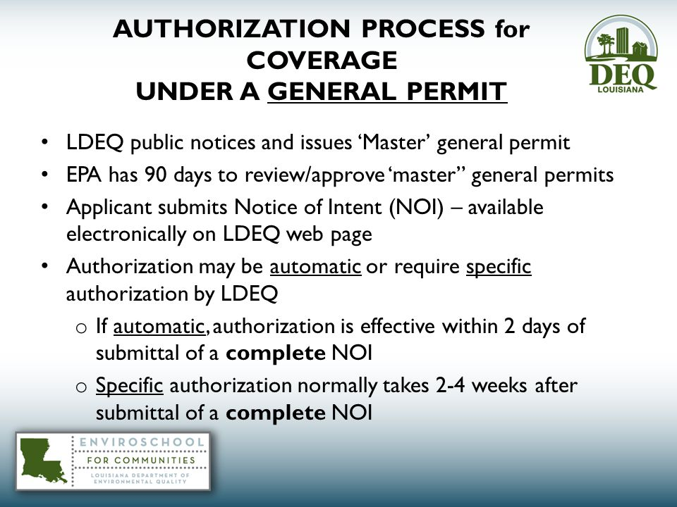 AUTHORIZATION PROCESS for COVERAGE UNDER A GENERAL PERMIT LDEQ public notices and issues 'Master' general permit EPA has 90 days to review/approve 'master general permits Applicant submits Notice of Intent (NOI) – available electronically on LDEQ web page Authorization may be automatic or require specific authorization by LDEQ o If automatic, authorization is effective within 2 days of submittal of a complete NOI o Specific authorization normally takes 2-4 weeks after submittal of a complete NOI