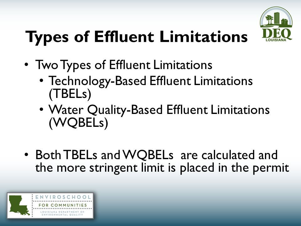 Types of Effluent Limitations Two Types of Effluent Limitations Technology-Based Effluent Limitations (TBELs) Water Quality-Based Effluent Limitations (WQBELs) Both TBELs and WQBELs are calculated and the more stringent limit is placed in the permit