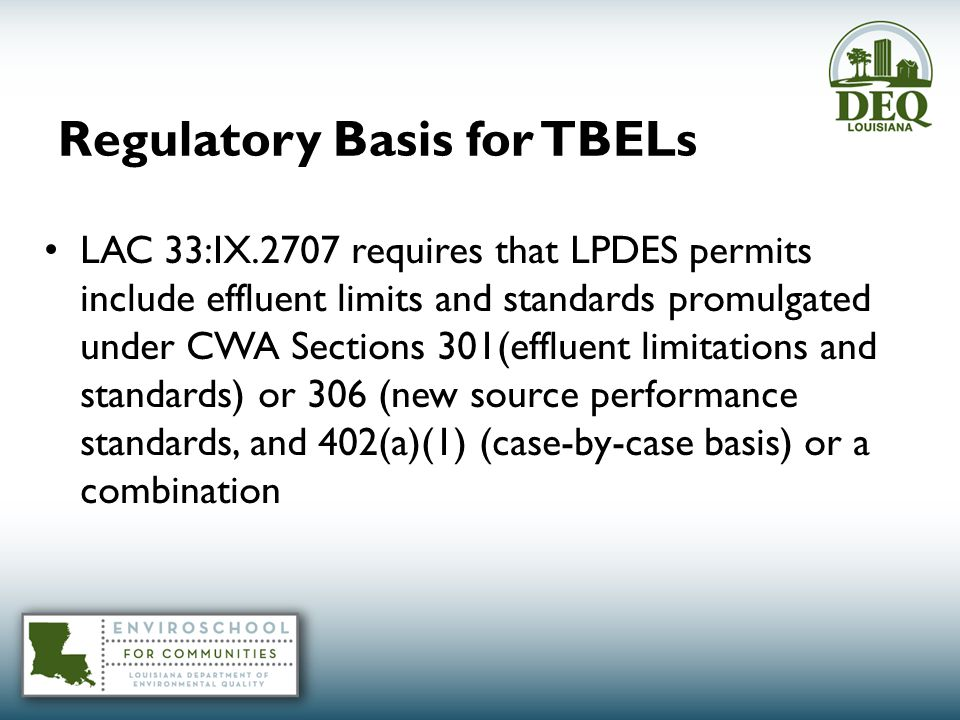 Regulatory Basis for TBELs LAC 33:IX.2707 requires that LPDES permits include effluent limits and standards promulgated under CWA Sections 301(effluent limitations and standards) or 306 (new source performance standards, and 402(a)(1) (case-by-case basis) or a combination