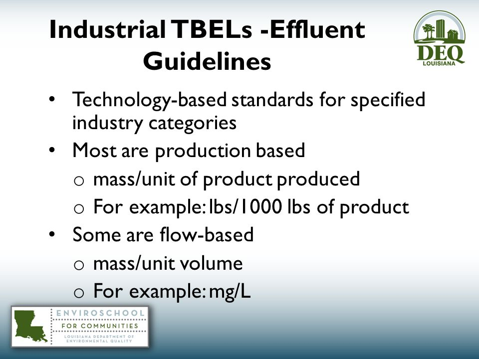 Industrial TBELs -Effluent Guidelines Technology-based standards for specified industry categories Most are production based o mass/unit of product produced o For example: lbs/1000 lbs of product Some are flow-based o mass/unit volume o For example: mg/L
