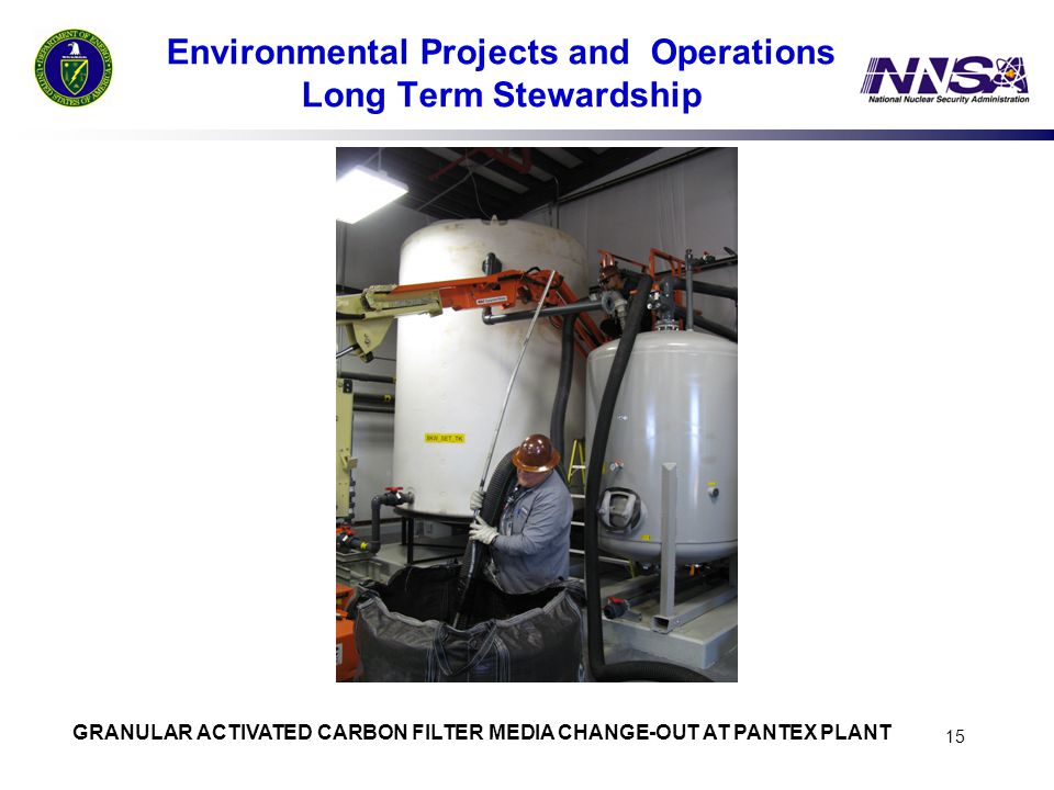 15 Environmental Projects and Operations Long Term Stewardship GRANULAR ACTIVATED CARBON FILTER MEDIA CHANGE-OUT AT PANTEX PLANT