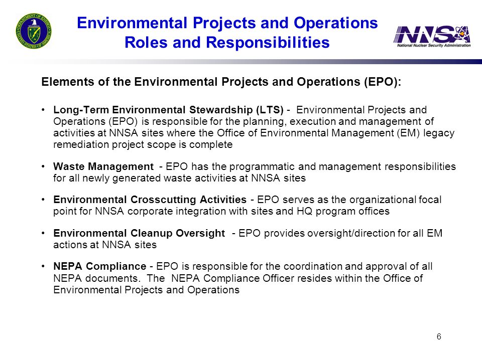 6 Environmental Projects and Operations Roles and Responsibilities Elements of the Environmental Projects and Operations (EPO): Long-Term Environmental Stewardship (LTS) - Environmental Projects and Operations (EPO) is responsible for the planning, execution and management of activities at NNSA sites where the Office of Environmental Management (EM) legacy remediation project scope is complete Waste Management - EPO has the programmatic and management responsibilities for all newly generated waste activities at NNSA sites Environmental Crosscutting Activities - EPO serves as the organizational focal point for NNSA corporate integration with sites and HQ program offices Environmental Cleanup Oversight - EPO provides oversight/direction for all EM actions at NNSA sites NEPA Compliance - EPO is responsible for the coordination and approval of all NEPA documents.
