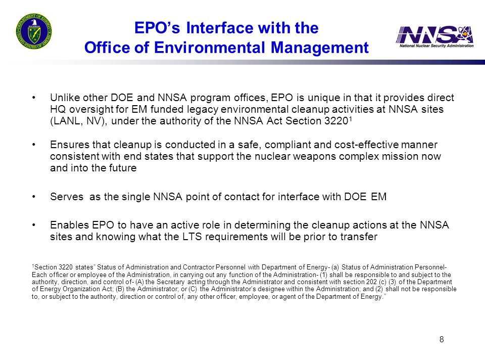 8 EPO's Interface with the Office of Environmental Management Unlike other DOE and NNSA program offices, EPO is unique in that it provides direct HQ oversight for EM funded legacy environmental cleanup activities at NNSA sites (LANL, NV), under the authority of the NNSA Act Section 3220 1 Ensures that cleanup is conducted in a safe, compliant and cost-effective manner consistent with end states that support the nuclear weapons complex mission now and into the future Serves as the single NNSA point of contact for interface with DOE EM Enables EPO to have an active role in determining the cleanup actions at the NNSA sites and knowing what the LTS requirements will be prior to transfer 1 Section 3220 states Status of Administration and Contractor Personnel with Department of Energy- (a) Status of Administration Personnel- Each officer or employee of the Administration, in carrying out any function of the Administration- (1) shall be responsible to and subject to the authority, direction, and control of- (A) the Secretary acting through the Administrator and consistent with section 202 (c) (3) of the Department of Energy Organization Act; (B) the Administrator; or (C) the Administrator's designee within the Administration; and (2) shall not be responsible to, or subject to the authority, direction or control of, any other officer, employee, or agent of the Department of Energy.