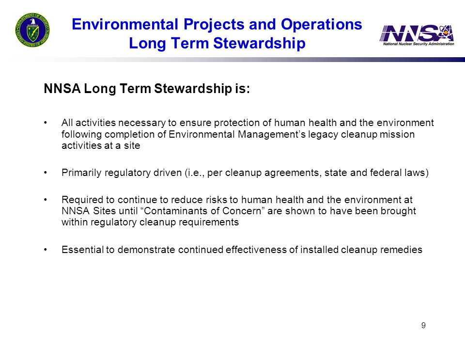 9 Environmental Projects and Operations Long Term Stewardship NNSA Long Term Stewardship is: All activities necessary to ensure protection of human health and the environment following completion of Environmental Management's legacy cleanup mission activities at a site Primarily regulatory driven (i.e., per cleanup agreements, state and federal laws) Required to continue to reduce risks to human health and the environment at NNSA Sites until Contaminants of Concern are shown to have been brought within regulatory cleanup requirements Essential to demonstrate continued effectiveness of installed cleanup remedies