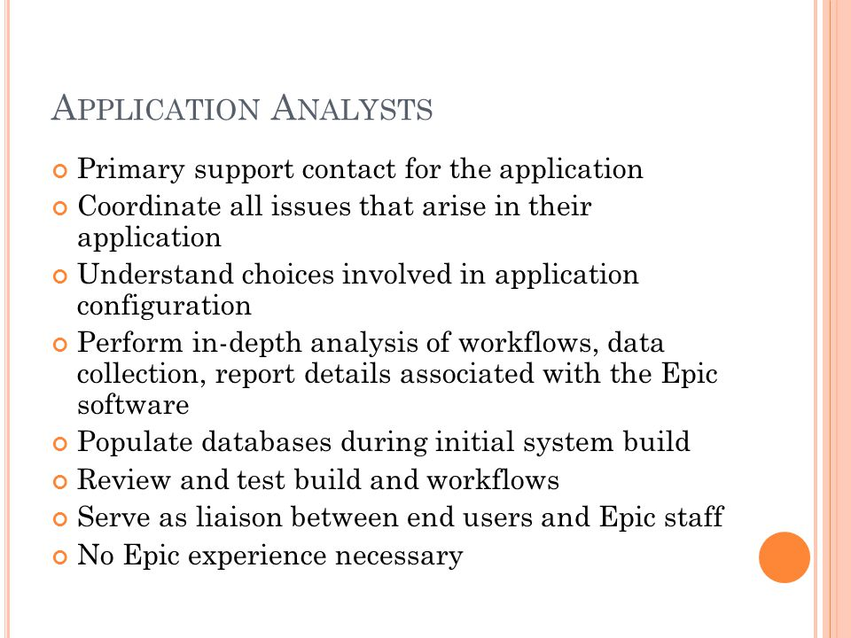 A PPLICATION A NALYSTS Primary support contact for the application Coordinate all issues that arise in their application Understand choices involved in application configuration Perform in-depth analysis of workflows, data collection, report details associated with the Epic software Populate databases during initial system build Review and test build and workflows Serve as liaison between end users and Epic staff No Epic experience necessary