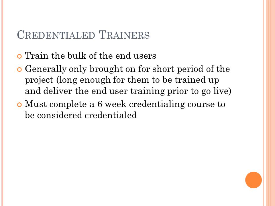 C REDENTIALED T RAINERS Train the bulk of the end users Generally only brought on for short period of the project (long enough for them to be trained up and deliver the end user training prior to go live) Must complete a 6 week credentialing course to be considered credentialed