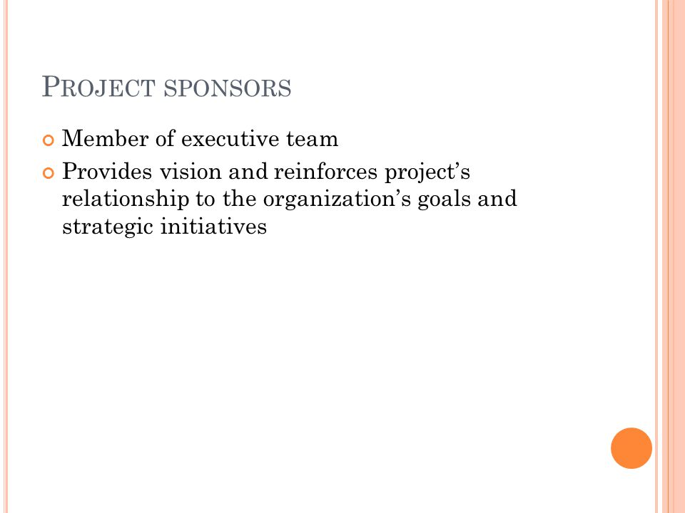 P ROJECT SPONSORS Member of executive team Provides vision and reinforces project's relationship to the organization's goals and strategic initiatives