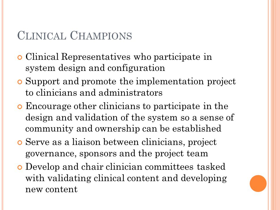 C LINICAL C HAMPIONS Clinical Representatives who participate in system design and configuration Support and promote the implementation project to clinicians and administrators Encourage other clinicians to participate in the design and validation of the system so a sense of community and ownership can be established Serve as a liaison between clinicians, project governance, sponsors and the project team Develop and chair clinician committees tasked with validating clinical content and developing new content