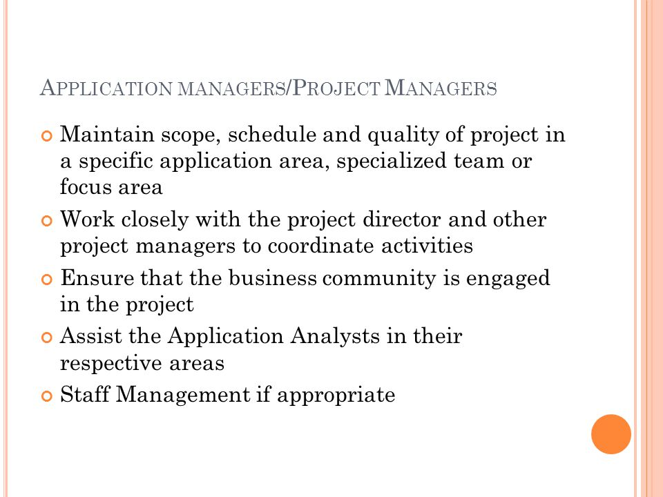 A PPLICATION MANAGERS /P ROJECT M ANAGERS Maintain scope, schedule and quality of project in a specific application area, specialized team or focus area Work closely with the project director and other project managers to coordinate activities Ensure that the business community is engaged in the project Assist the Application Analysts in their respective areas Staff Management if appropriate