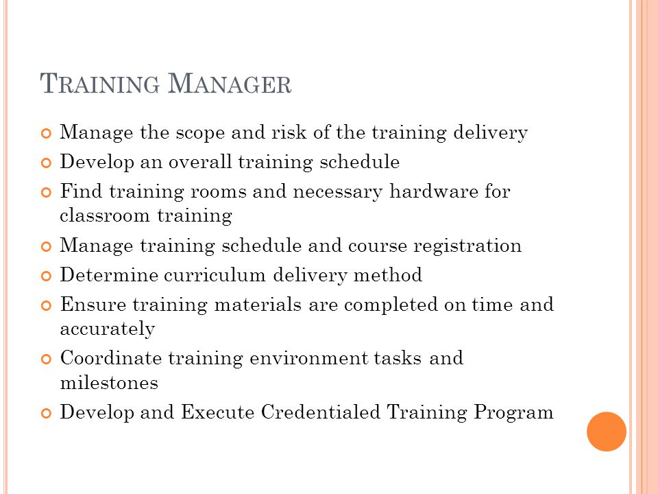 T RAINING M ANAGER Manage the scope and risk of the training delivery Develop an overall training schedule Find training rooms and necessary hardware for classroom training Manage training schedule and course registration Determine curriculum delivery method Ensure training materials are completed on time and accurately Coordinate training environment tasks and milestones Develop and Execute Credentialed Training Program