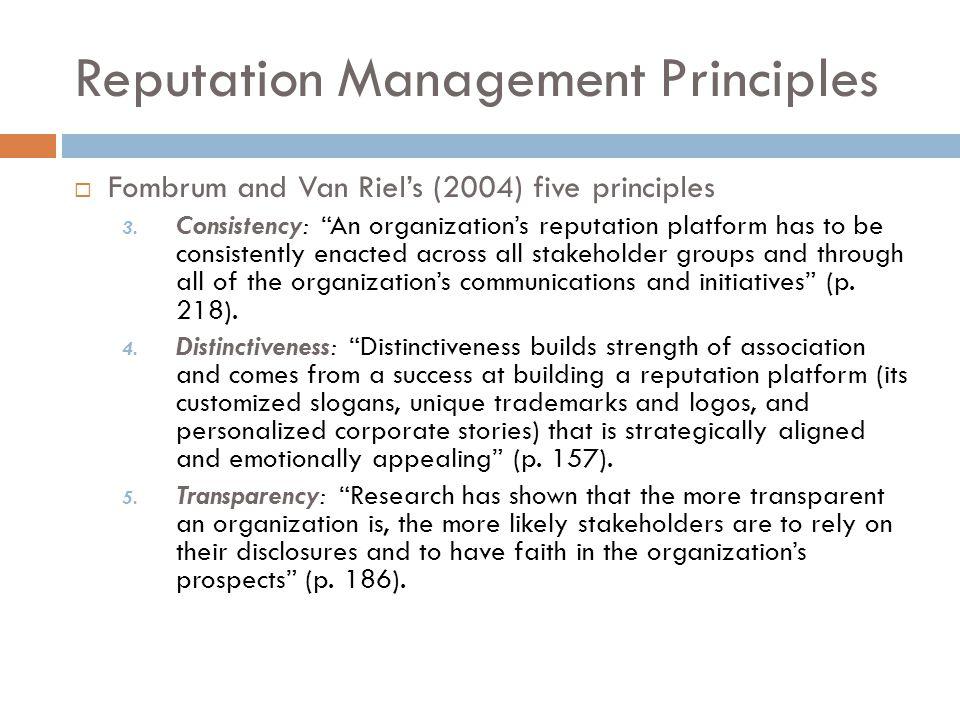 "Reputation Management Principles  Fombrum and Van Riel's (2004) five principles 3. Consistency: ""An organization's reputation platform has to be cons"