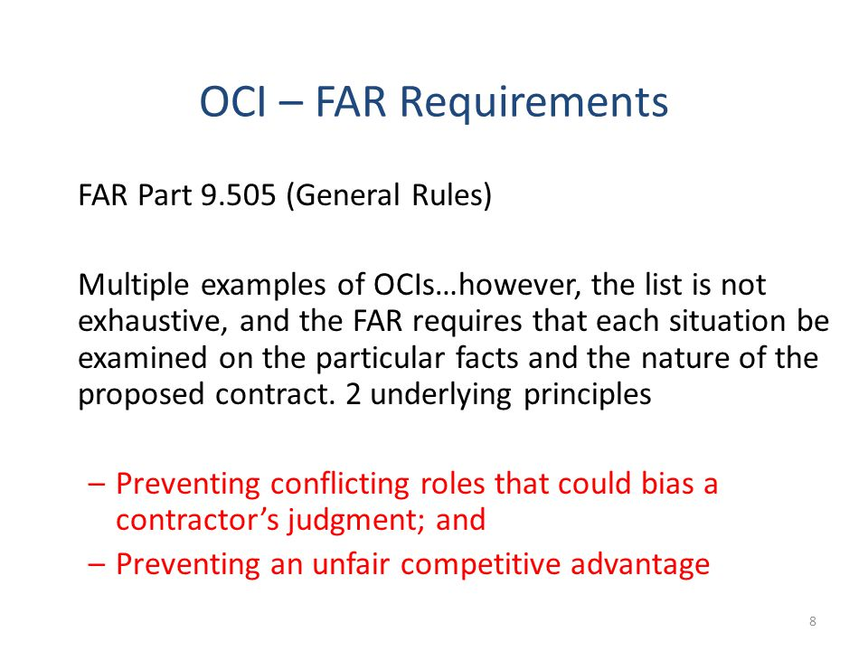 9 OCI – FAR Requirements FAR Part 9.504 (CO Responsibilities) The contracting officer shall: –Identify and evaluate potential OCIs as early as possible… –Avoid, neutralize or mitigate potential OCIs before contract award –Recommend a course of action to the HCA before issuing a solicitation that may involve a significant potential conflict