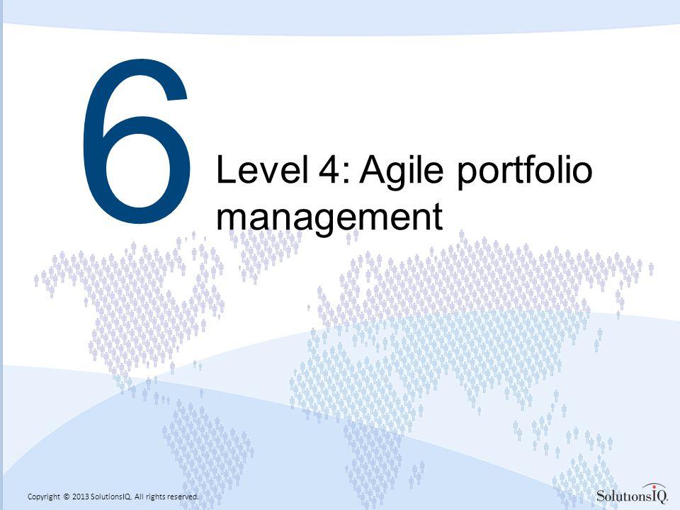 Copyright © 2013 SolutionsIQ. All rights reserved. 6 Level 4: Agile portfolio management