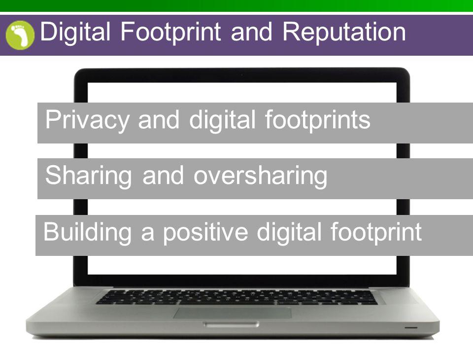 Privacy and digital footprints Sharing and oversharing Building a positive digital footprint Digital Footprint and Reputation