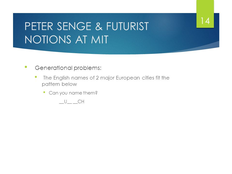 PETER SENGE & FUTURIST NOTIONS AT MIT Generational problems: The English names of 2 major European cities fit the pattern below Can you name them.