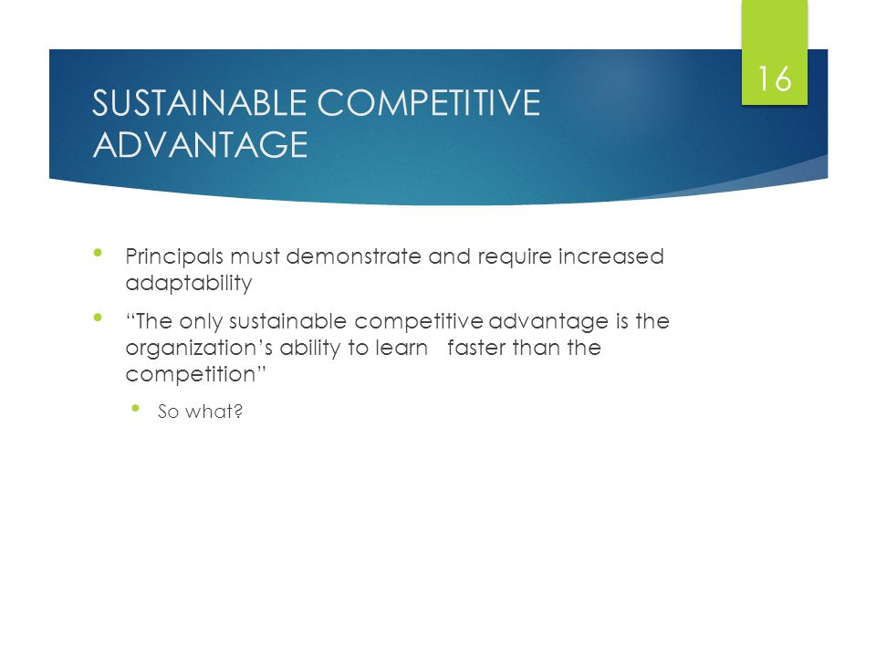 SUSTAINABLE COMPETITIVE ADVANTAGE Principals must demonstrate and require increased adaptability The only sustainable competitive advantage is the organization's ability to learn faster than the competition So what.