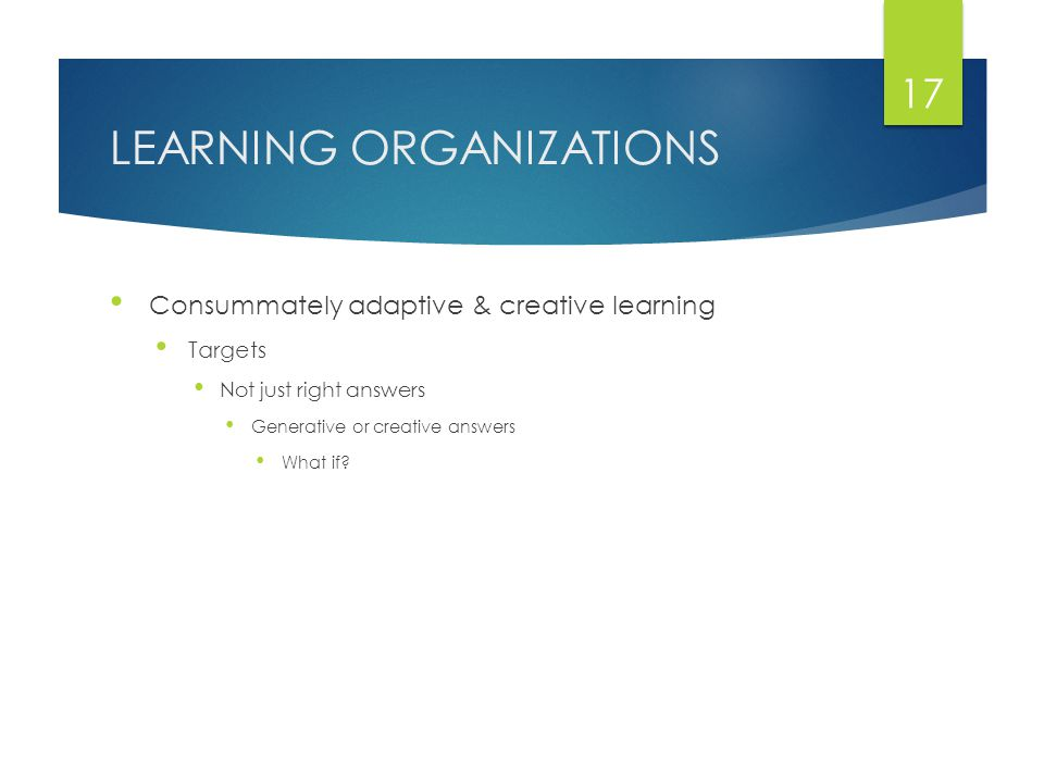 LEARNING ORGANIZATIONS Consummately adaptive & creative learning Targets Not just right answers Generative or creative answers What if.