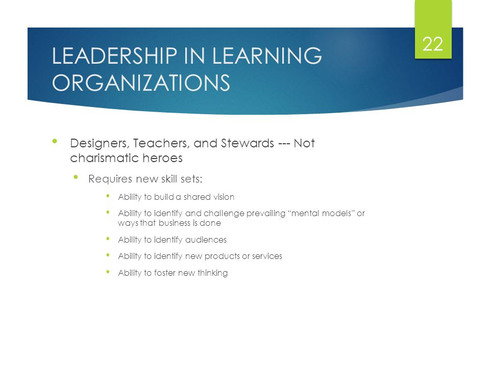 LEADERSHIP IN LEARNING ORGANIZATIONS Designers, Teachers, and Stewards --- Not charismatic heroes Requires new skill sets: Ability to build a shared vision Ability to identify and challenge prevailing mental models or ways that business is done Ability to identify audiences Ability to identify new products or services Ability to foster new thinking 22