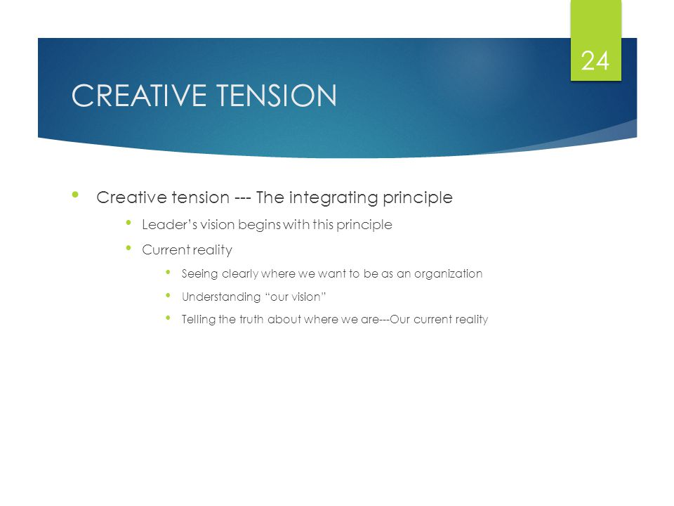 CREATIVE TENSION Creative tension --- The integrating principle Leader's vision begins with this principle Current reality Seeing clearly where we want to be as an organization Understanding our vision Telling the truth about where we are---Our current reality 24