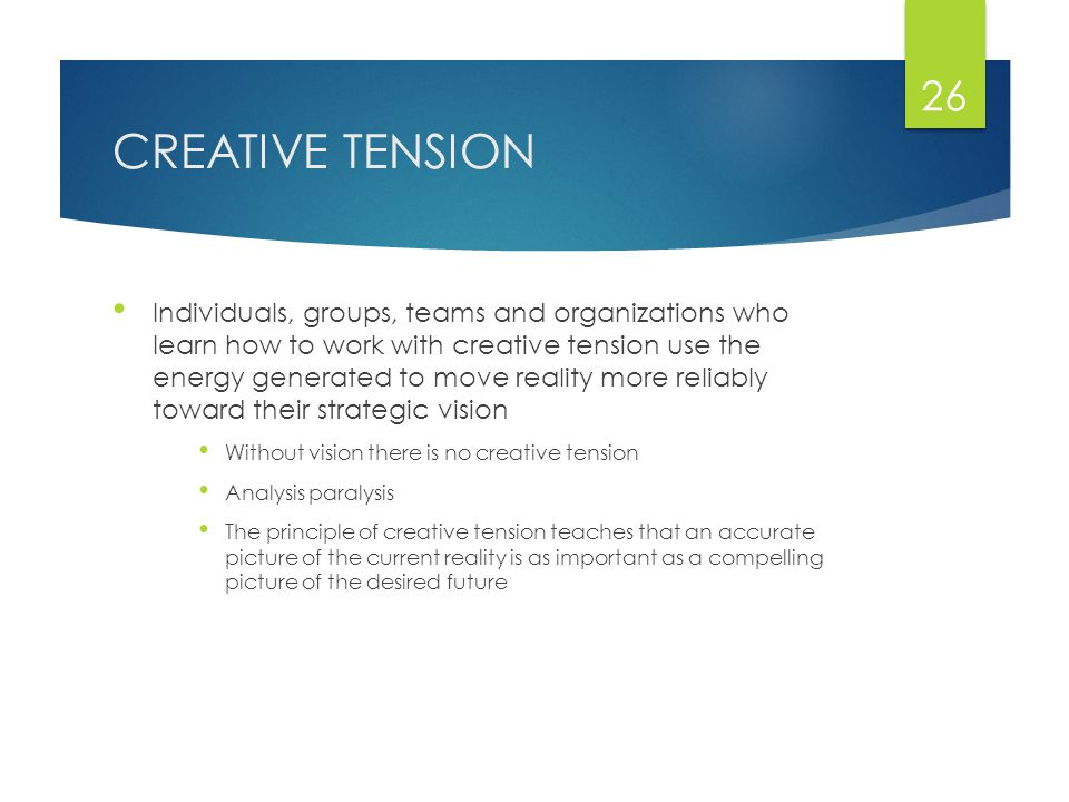 CREATIVE TENSION Individuals, groups, teams and organizations who learn how to work with creative tension use the energy generated to move reality more reliably toward their strategic vision Without vision there is no creative tension Analysis paralysis The principle of creative tension teaches that an accurate picture of the current reality is as important as a compelling picture of the desired future 26