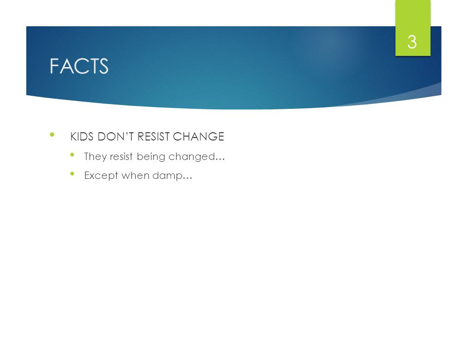 FACTS KIDS DON'T RESIST CHANGE They resist being changed… Except when damp… 3