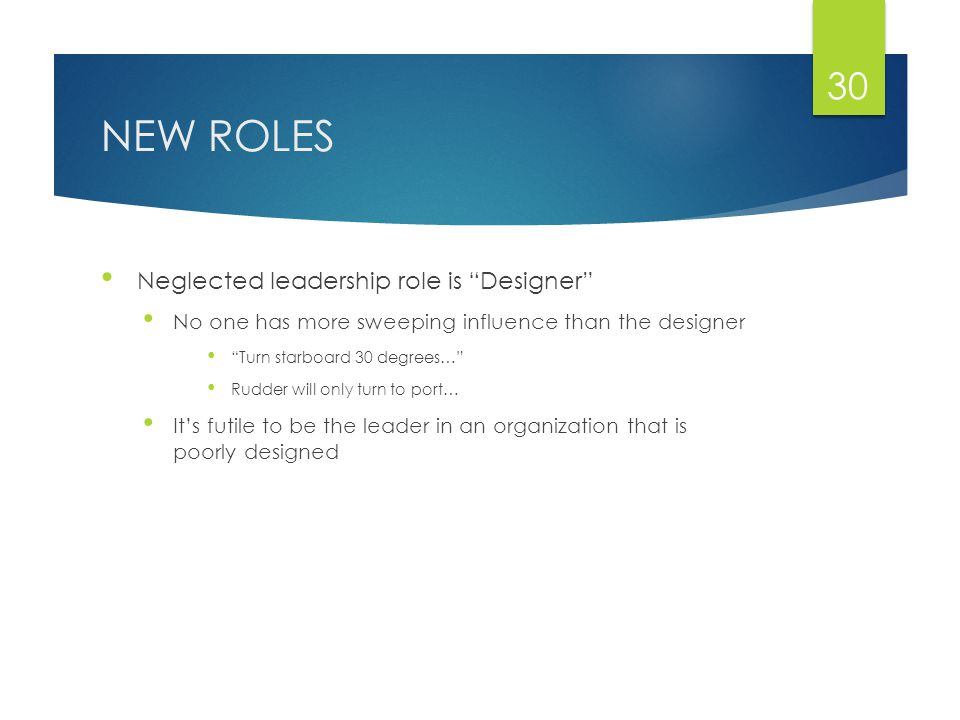 NEW ROLES Neglected leadership role is Designer No one has more sweeping influence than the designer Turn starboard 30 degrees… Rudder will only turn to port… It's futile to be the leader in an organization that is poorly designed 30