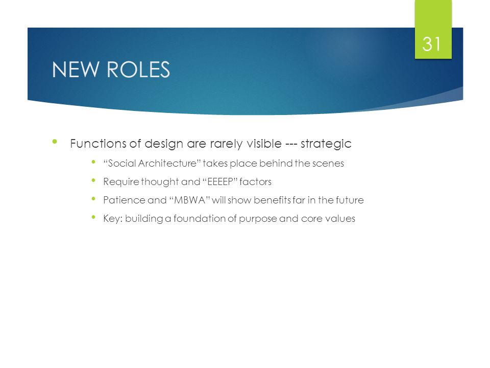 NEW ROLES Functions of design are rarely visible --- strategic Social Architecture takes place behind the scenes Require thought and EEEEP factors Patience and MBWA will show benefits far in the future Key: building a foundation of purpose and core values 31