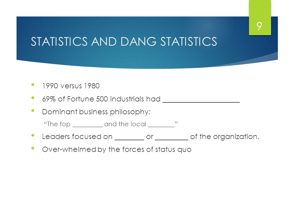 STATISTICS AND DANG STATISTICS 1990 versus 1980 69% of Fortune 500 industrials had _____________________ Dominant business philosophy: The top _________ and the local ________ Leaders focused on ________ or _________ of the organization.