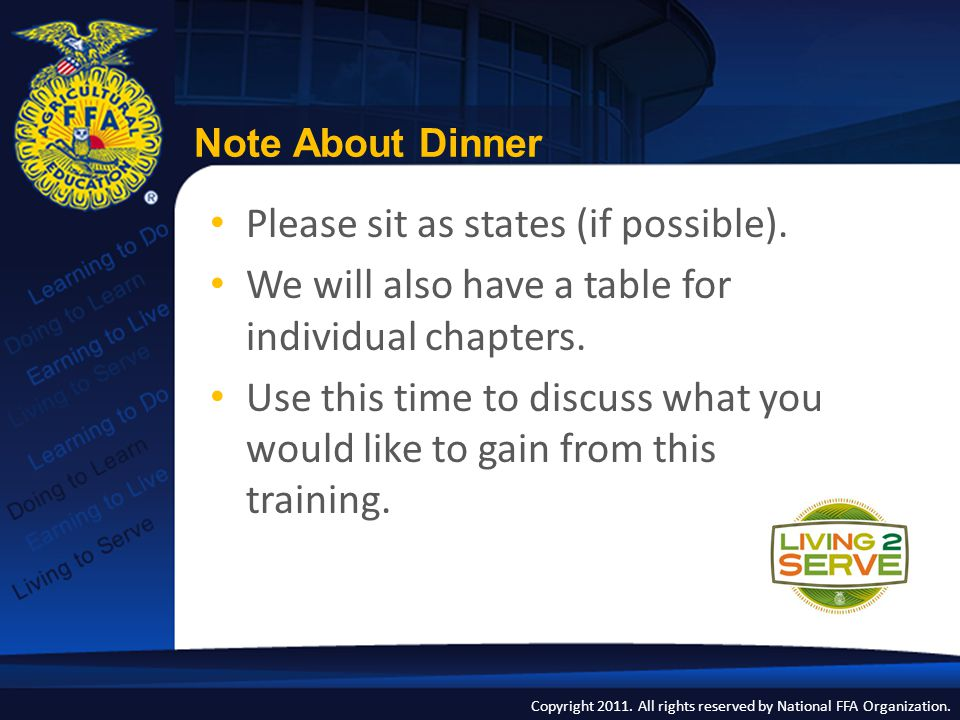 Copyright 2011. All rights reserved by National FFA Organization. Note About Dinner Please sit as states (if possible). We will also have a table for