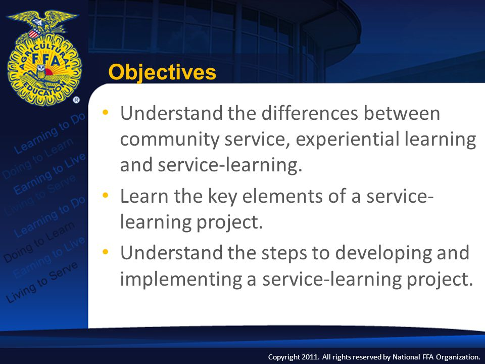 Copyright 2011. All rights reserved by National FFA Organization. Objectives Understand the differences between community service, experiential learni