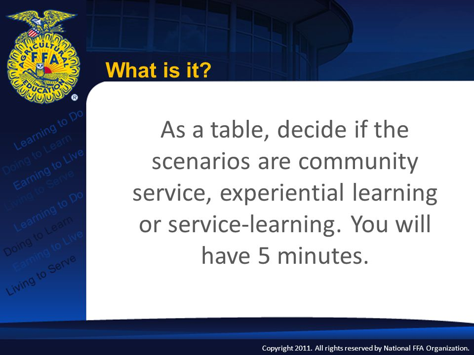 Copyright 2011. All rights reserved by National FFA Organization. As a table, decide if the scenarios are community service, experiential learning or