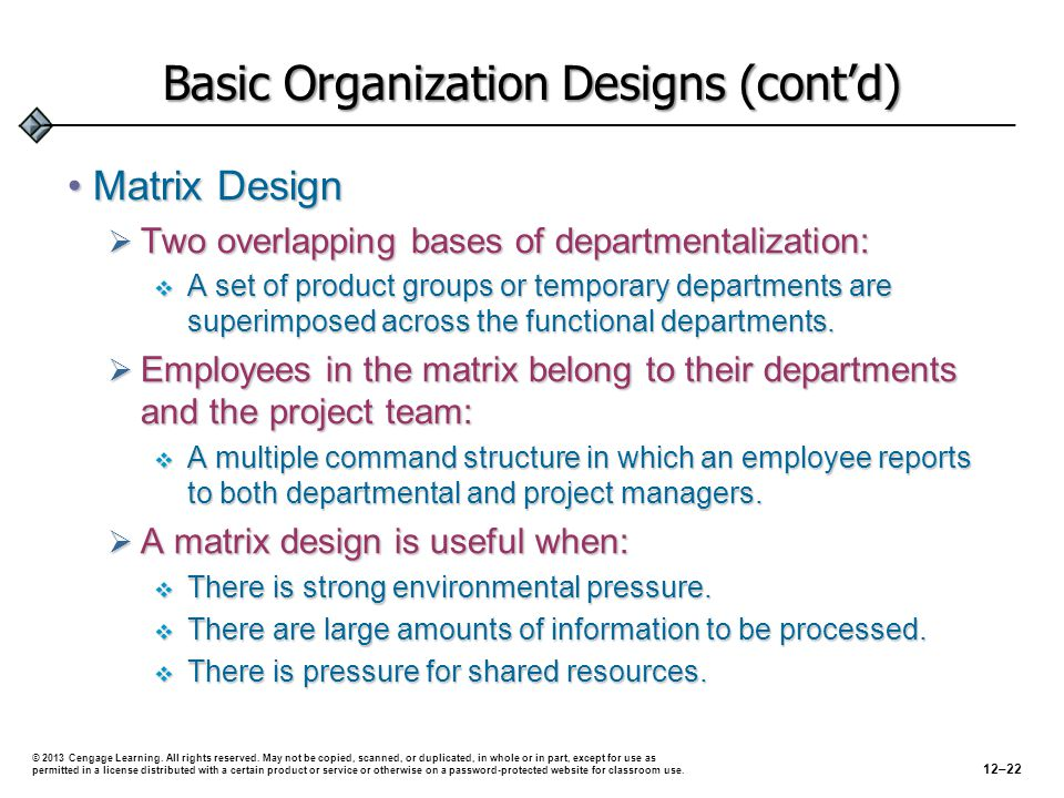 Basic Organization Designs (cont'd) Matrix DesignMatrix Design  Two overlapping bases of departmentalization:  A set of product groups or temporary departments are superimposed across the functional departments.