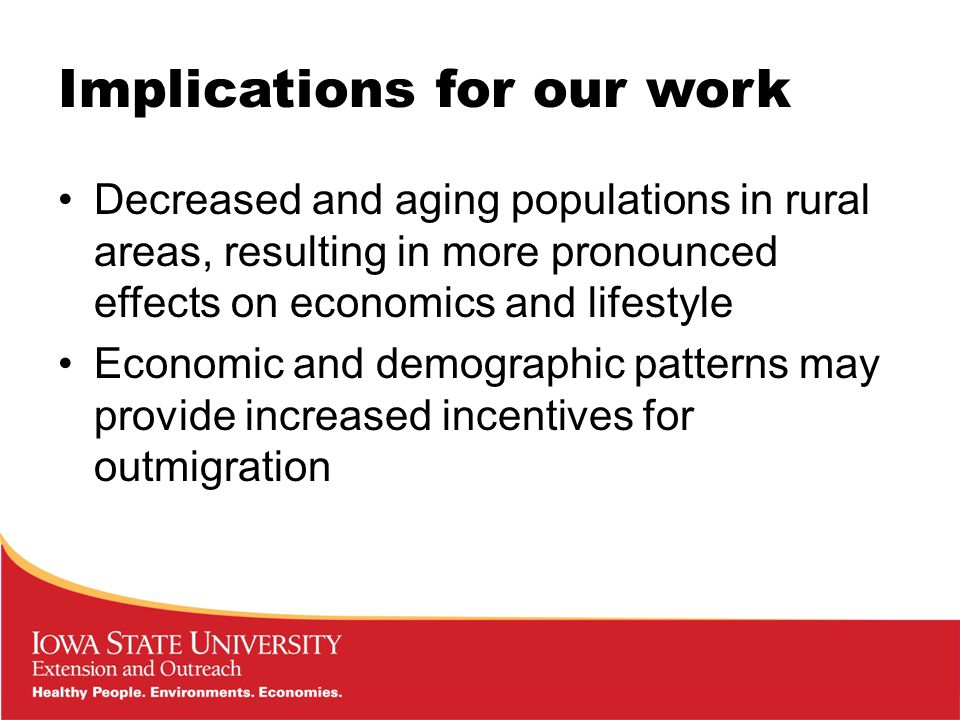 Implications for our work Decreased and aging populations in rural areas, resulting in more pronounced effects on economics and lifestyle Economic and demographic patterns may provide increased incentives for outmigration
