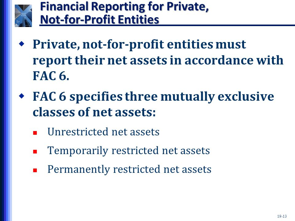19-13 Financial Reporting for Private, Not-for-Profit Entities  Private, not-for-profit entities must report their net assets in accordance with FAC 6.