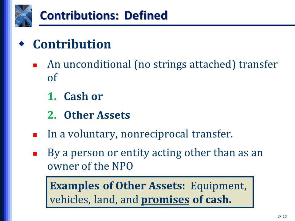 19-18 Contributions: Defined  Contribution An unconditional (no strings attached) transfer of 1.Cash or 2.Other Assets In a voluntary, nonreciprocal