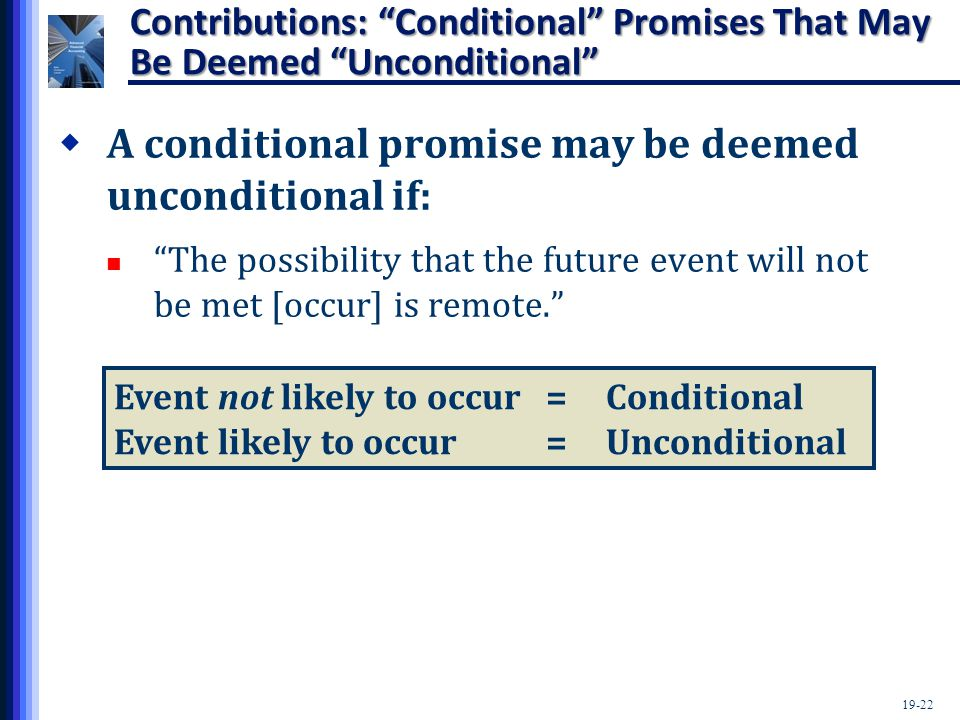 19-22 Contributions: Conditional Promises That May Be Deemed Unconditional  A conditional promise may be deemed unconditional if: The possibility that the future event will not be met [occur] is remote. Event not likely to occur=Conditional Event likely to occur=Unconditional