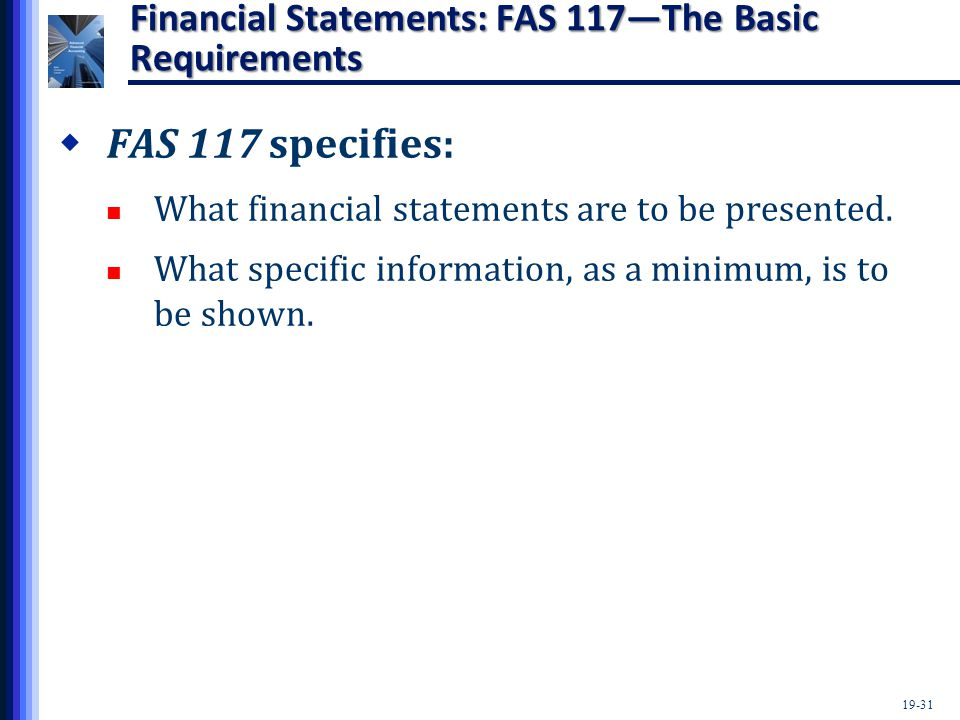 19-31 Financial Statements: FAS 117—The Basic Requirements  FAS 117 specifies: What financial statements are to be presented. What specific informati