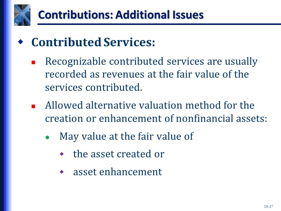19-37 Contributions: Additional Issues  Contributed Services: Recognizable contributed services are usually recorded as revenues at the fair value of the services contributed.