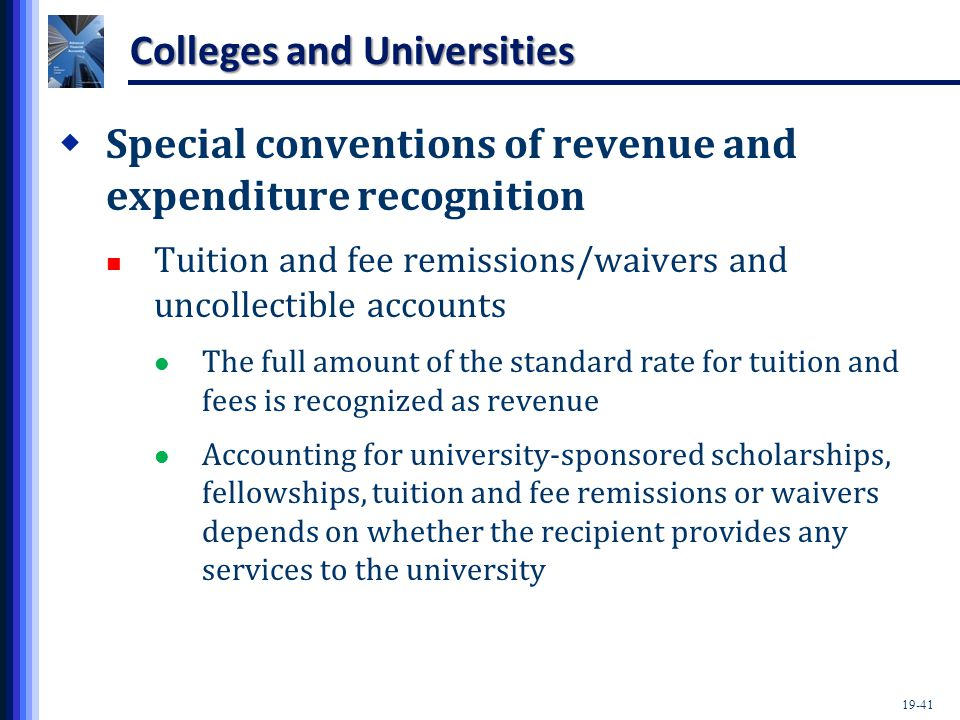 19-41 Colleges and Universities  Special conventions of revenue and expenditure recognition Tuition and fee remissions/waivers and uncollectible accounts The full amount of the standard rate for tuition and fees is recognized as revenue Accounting for university-sponsored scholarships, fellowships, tuition and fee remissions or waivers depends on whether the recipient provides any services to the university