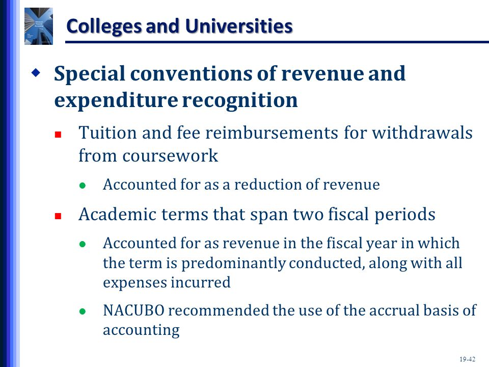 19-42 Colleges and Universities  Special conventions of revenue and expenditure recognition Tuition and fee reimbursements for withdrawals from coursework Accounted for as a reduction of revenue Academic terms that span two fiscal periods Accounted for as revenue in the fiscal year in which the term is predominantly conducted, along with all expenses incurred NACUBO recommended the use of the accrual basis of accounting